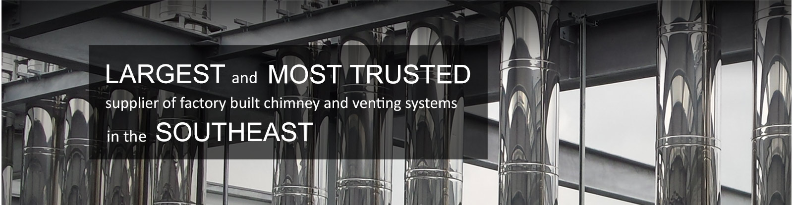 Largest and most trusted supplier of factory built chimney and venting systems in the southeast